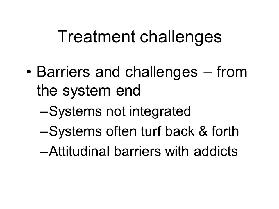 Treatment challenges Barriers and challenges – from the system end