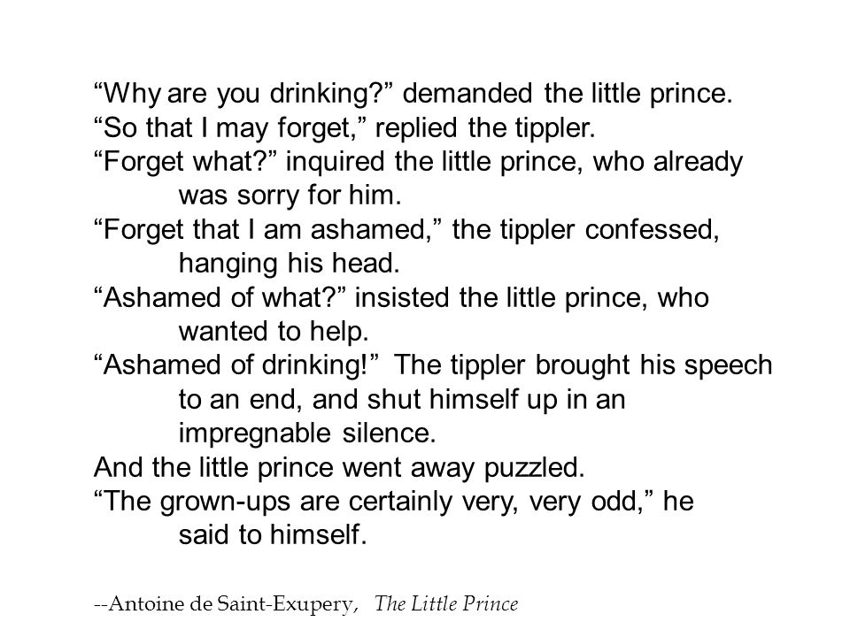 Why are you drinking demanded the little prince.