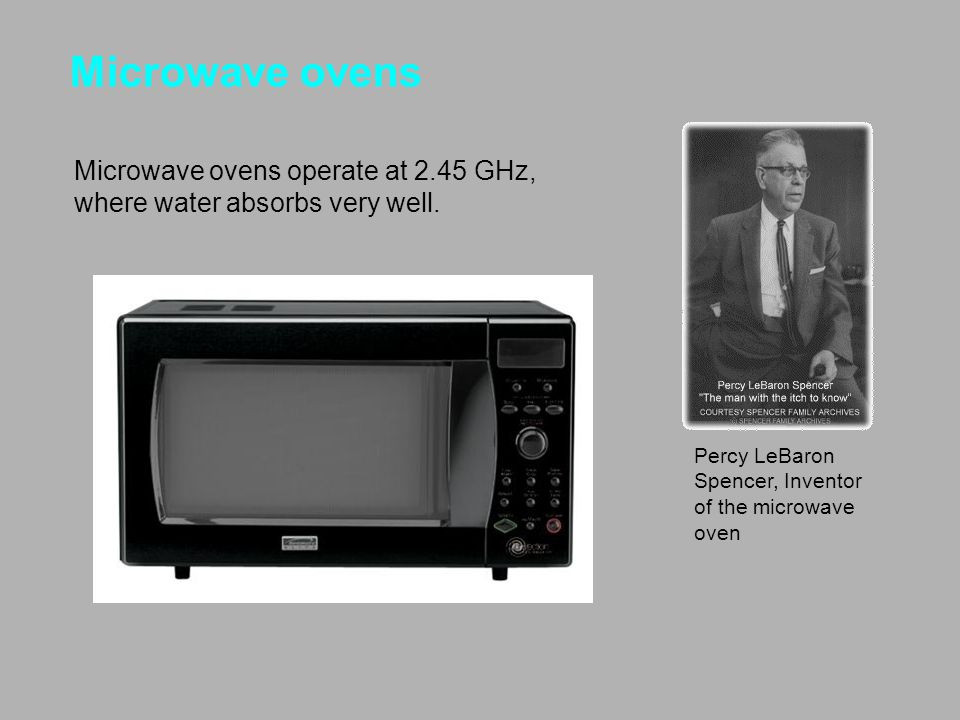 Microwave ovens Microwave ovens operate at 2.45 GHz, where water absorbs very well. Percy LeBaron Spencer, Inventor of the microwave oven.