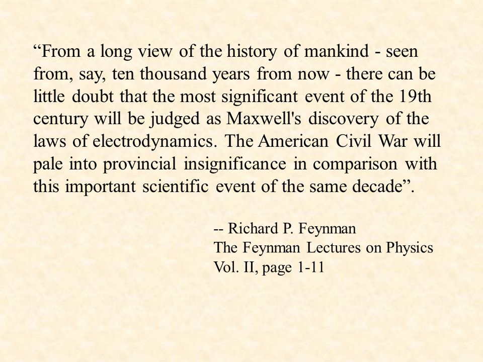 From a long view of the history of mankind - seen from, say, ten thousand years from now - there can be little doubt that the most significant event of the 19th century will be judged as Maxwell s discovery of the laws of electrodynamics. The American Civil War will pale into provincial insignificance in comparison with this important scientific event of the same decade .
