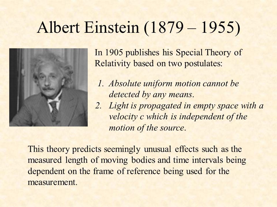 Albert Einstein (1879 – 1955) In 1905 publishes his Special Theory of Relativity based on two postulates: