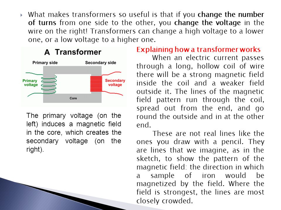 What makes transformers so useful is that if you change the number of turns from one side to the other, you change the voltage in the wire on the right! Transformers can change a high voltage to a lower one, or a low voltage to a higher one.