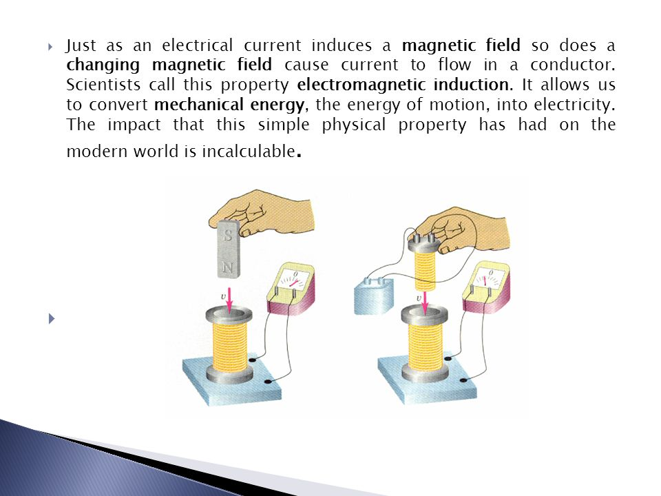 Just as an electrical current induces a magnetic field so does a changing magnetic field cause current to flow in a conductor.