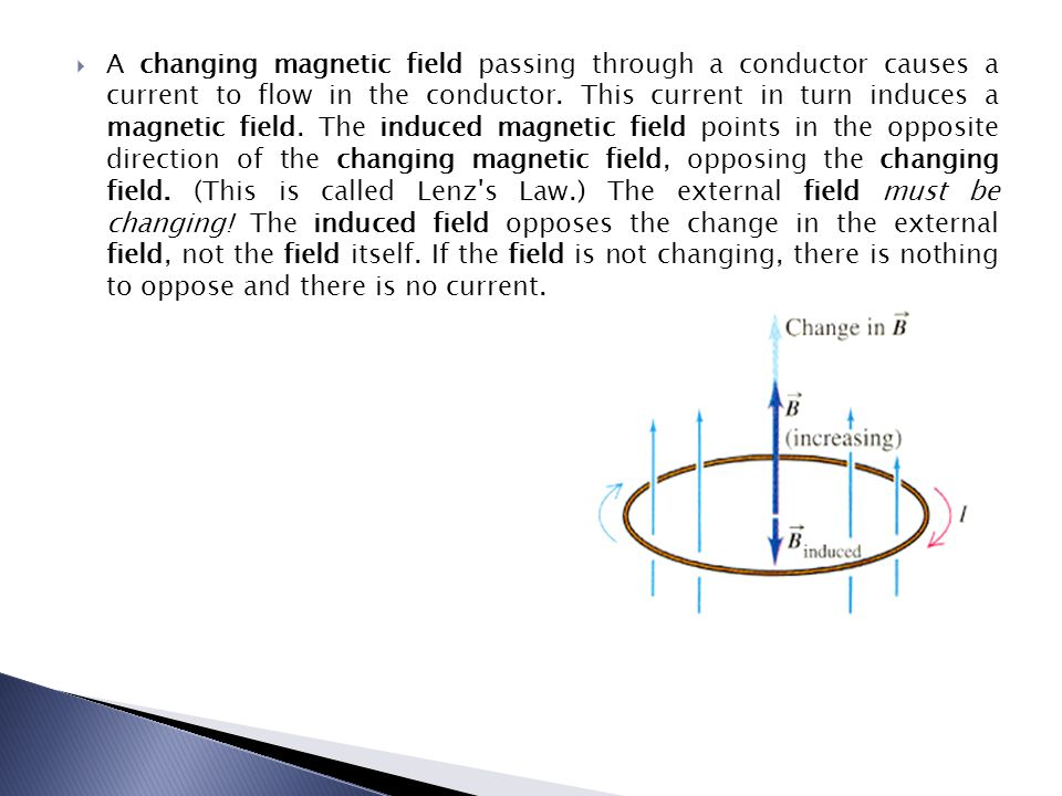 A changing magnetic field passing through a conductor causes a current to flow in the conductor.