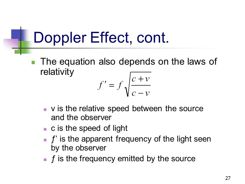Doppler Effect, cont. The equation also depends on the laws of relativity. v is the relative speed between the source and the observer.