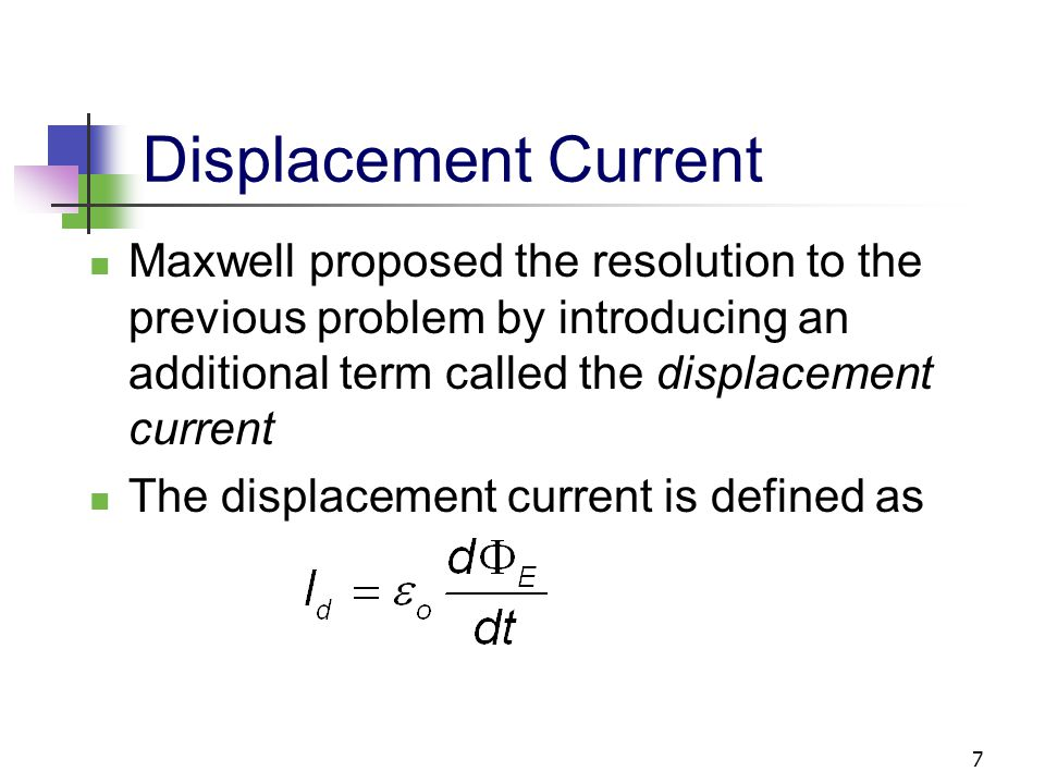 Displacement Current Maxwell proposed the resolution to the previous problem by introducing an additional term called the displacement current.