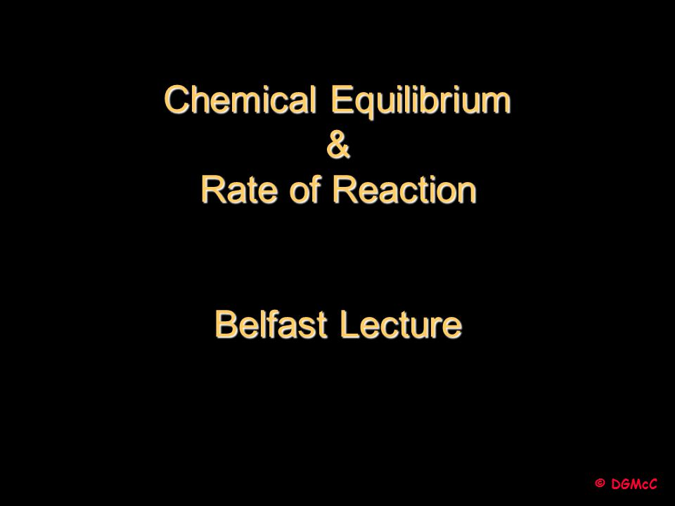 Chemical Equilibrium & Rate of Reaction Belfast Lecture