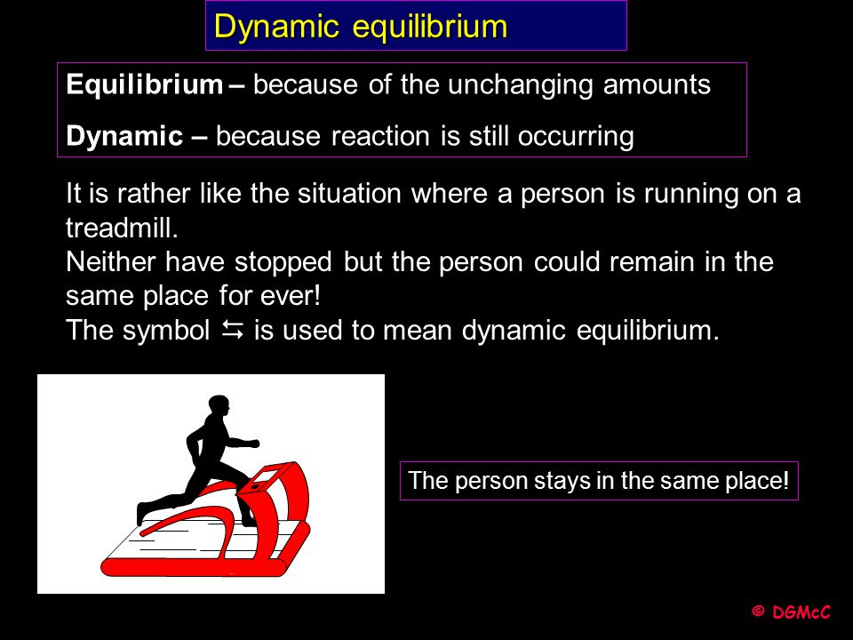 Dynamic equilibrium Equilibrium – because of the unchanging amounts