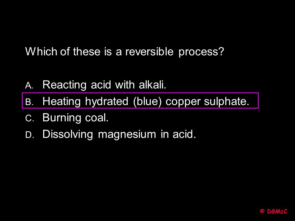 Which of these is a reversible process Reacting acid with alkali.
