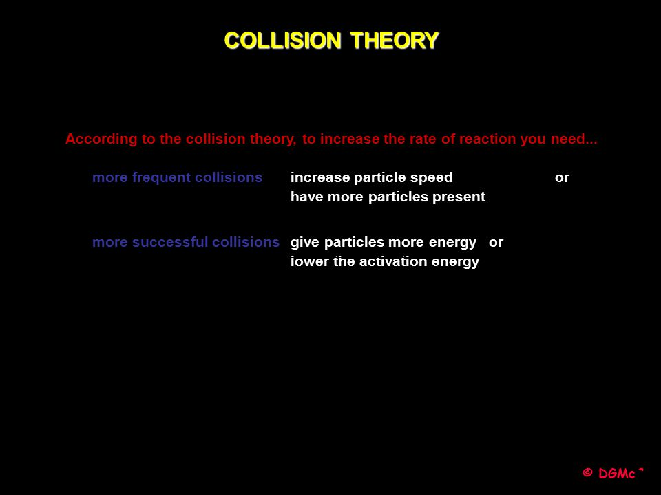 COLLISION THEORY According to the collision theory, to increase the rate of reaction you need...