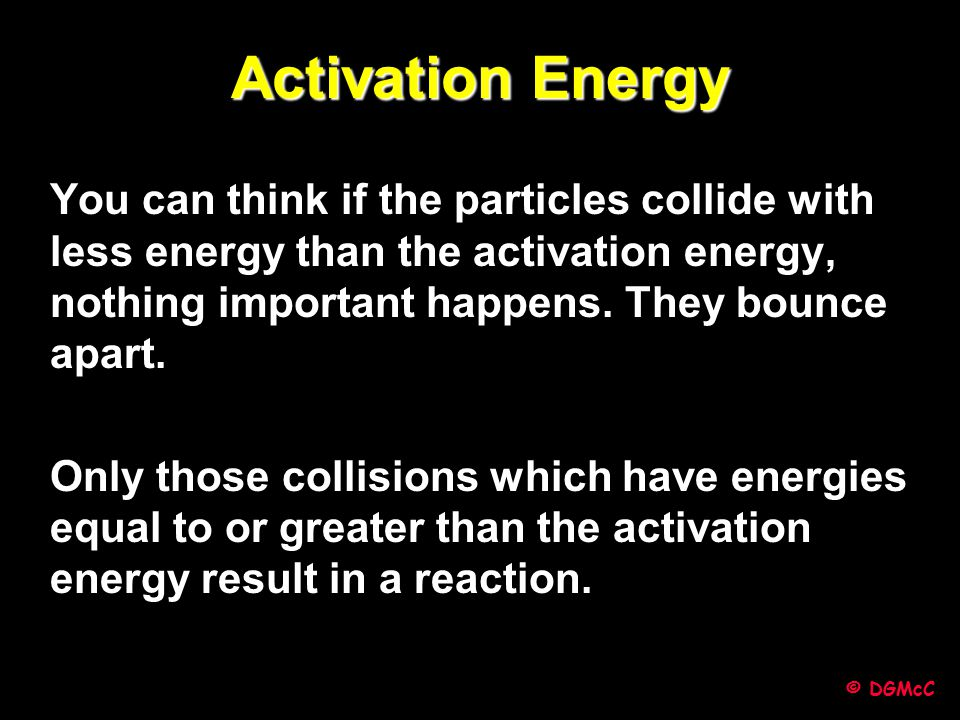 Activation Energy You can think if the particles collide with less energy than the activation energy, nothing important happens. They bounce apart.