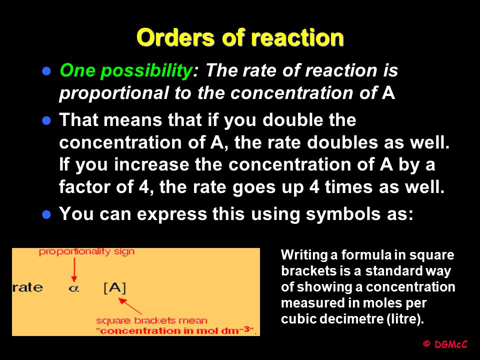 Orders of reaction One possibility: The rate of reaction is proportional to the concentration of A.