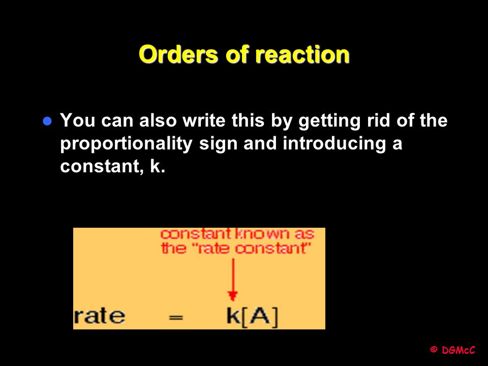 Orders of reaction You can also write this by getting rid of the proportionality sign and introducing a constant, k.