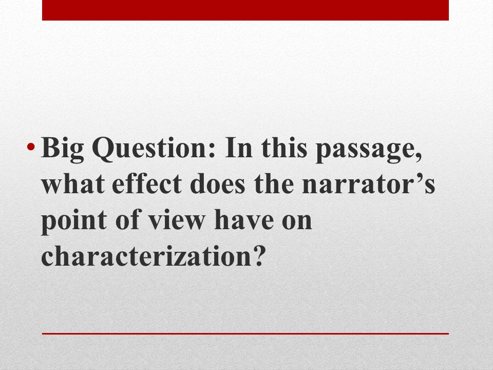 Big Question: In this passage, what effect does the narrator's point of view have on characterization
