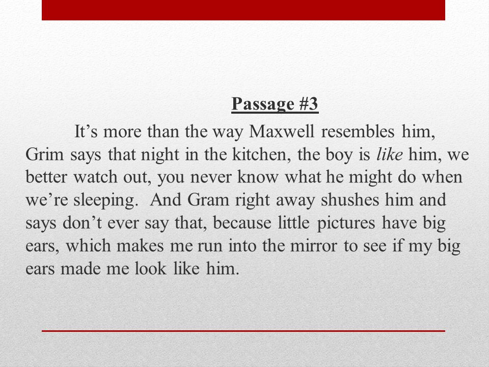 Passage #3 It's more than the way Maxwell resembles him, Grim says that night in the kitchen, the boy is like him, we better watch out, you never know what he might do when we're sleeping.