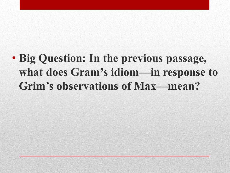 Big Question: In the previous passage, what does Gram's idiom—in response to Grim's observations of Max—mean