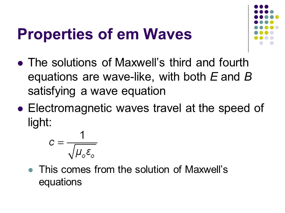 Properties of em Waves The solutions of Maxwell's third and fourth equations are wave-like, with both E and B satisfying a wave equation.