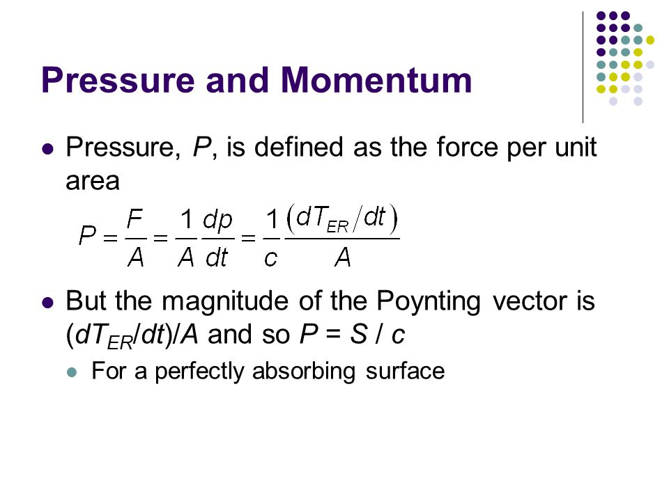 Pressure and Momentum Pressure, P, is defined as the force per unit area. But the magnitude of the Poynting vector is (dTER/dt)/A and so P = S / c.