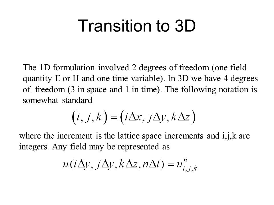 Transition to 3D The 1D formulation involved 2 degrees of freedom (one field. quantity E or H and one time variable). In 3D we have 4 degrees.