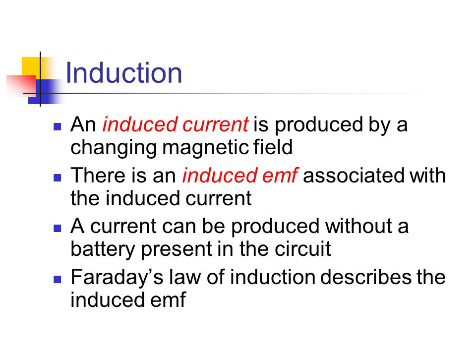 Induction An induced current is produced by a changing magnetic field