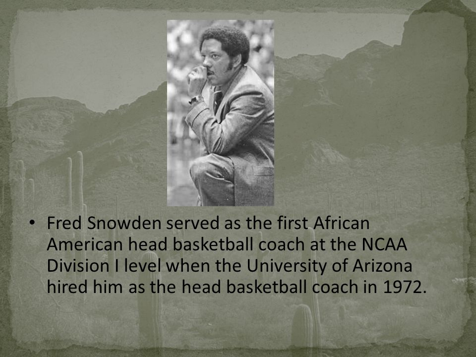 Fred Snowden served as the first African American head basketball coach at the NCAA Division I level when the University of Arizona hired him as the head basketball coach in 1972.