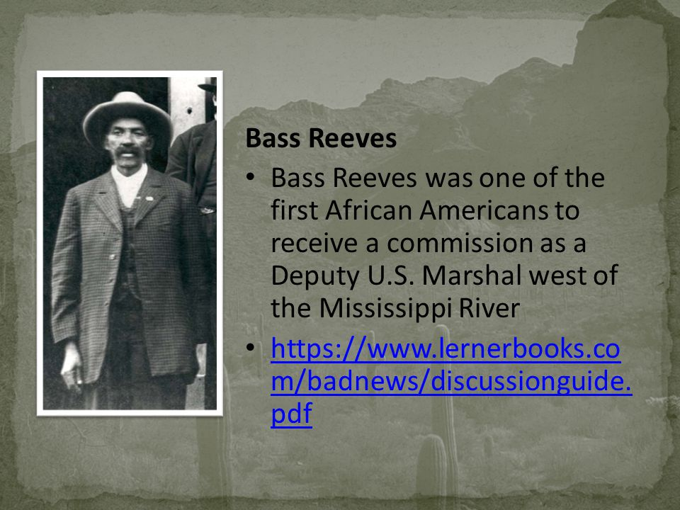 Bass Reeves Bass Reeves was one of the first African Americans to receive a commission as a Deputy U.S. Marshal west of the Mississippi River.