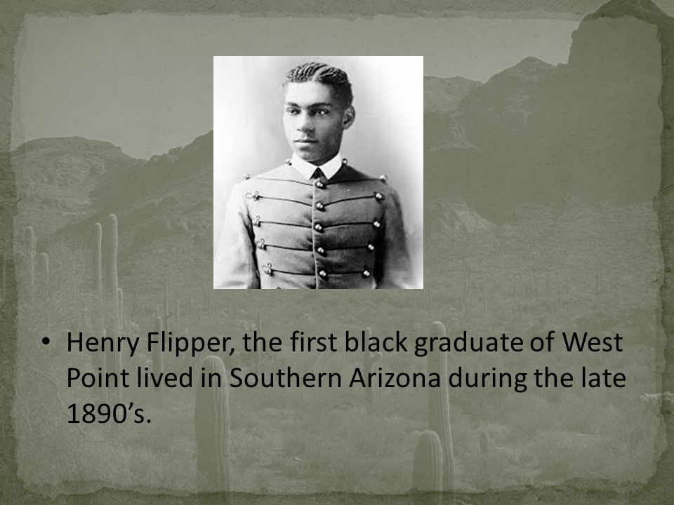 Henry Flipper, the first black graduate of West Point lived in Southern Arizona during the late 1890's.