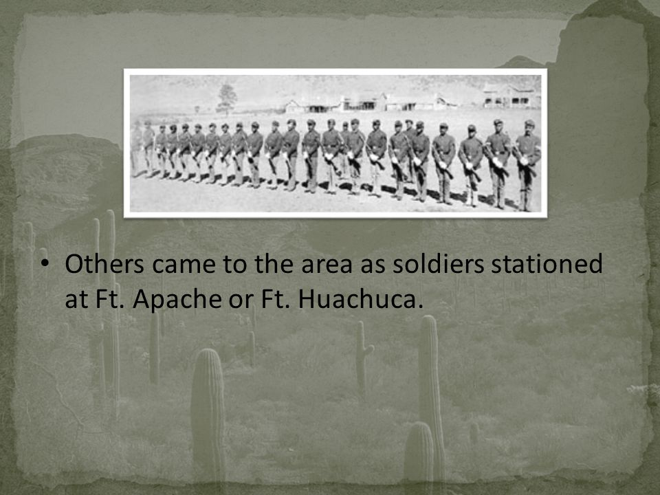 Others came to the area as soldiers stationed at Ft. Apache or Ft