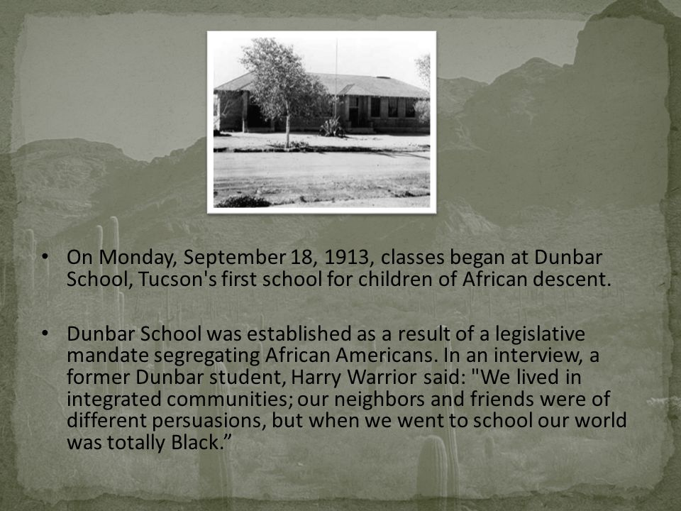 On Monday, September 18, 1913, classes began at Dunbar School, Tucson s first school for children of African descent.