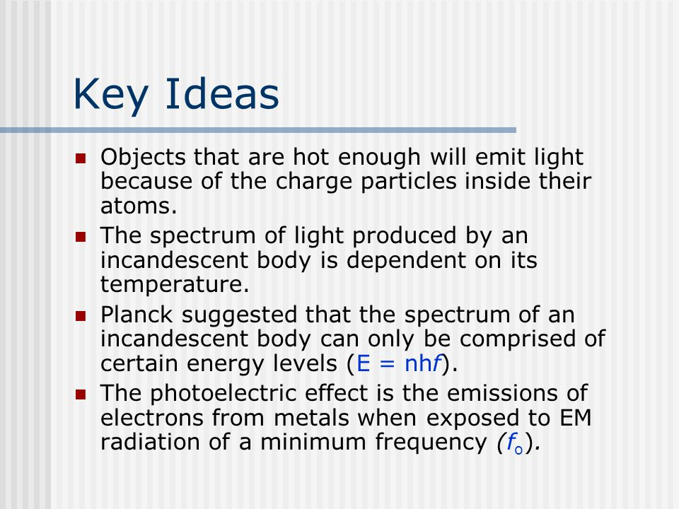 Key Ideas Objects that are hot enough will emit light because of the charge particles inside their atoms.