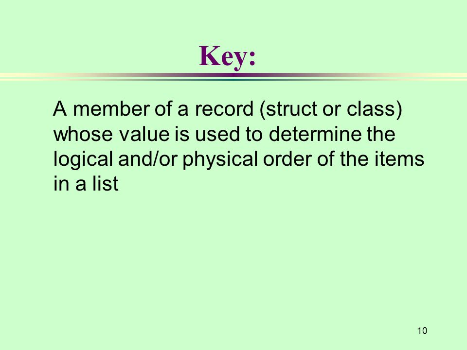 Key: A member of a record (struct or class) whose value is used to determine the logical and/or physical order of the items in a list.