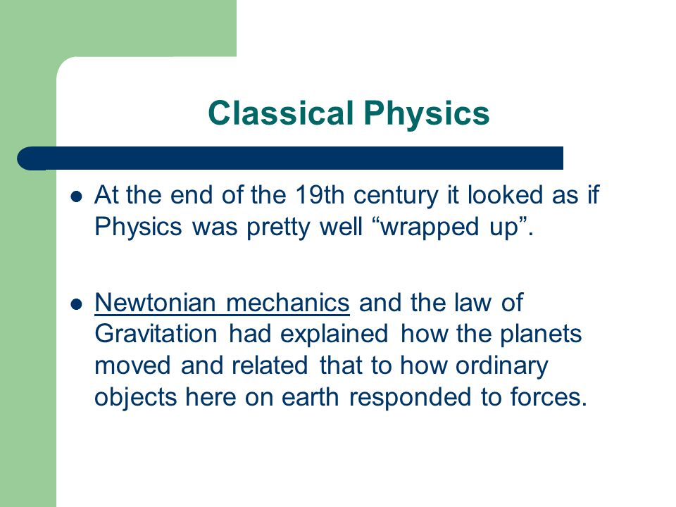 Classical Physics At the end of the 19th century it looked as if Physics was pretty well wrapped up .