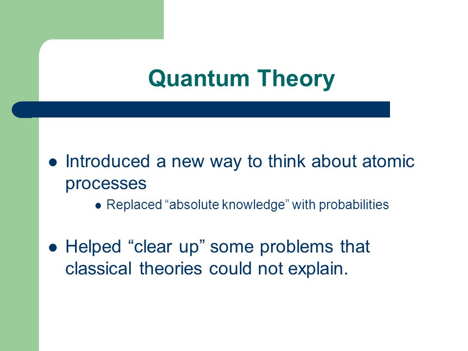 Quantum Theory Introduced a new way to think about atomic processes