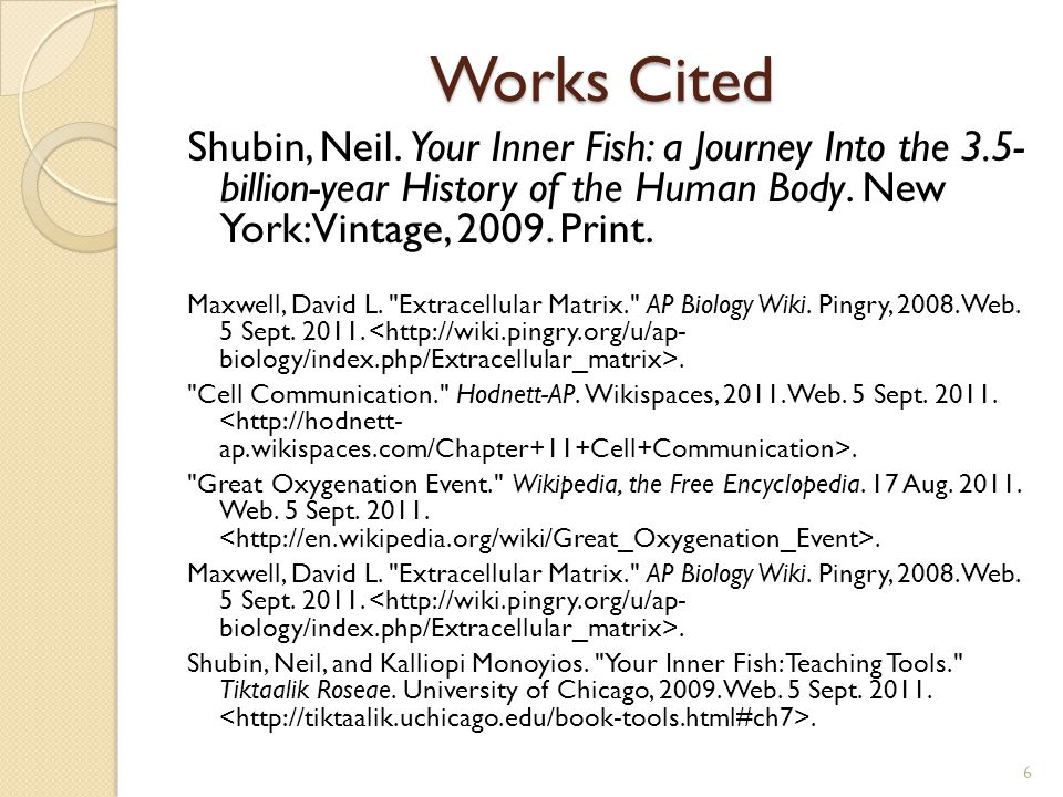 Works Cited Shubin, Neil. Your Inner Fish: a Journey Into the 3.5- billion-year History of the Human Body. New York: Vintage, 2009. Print.