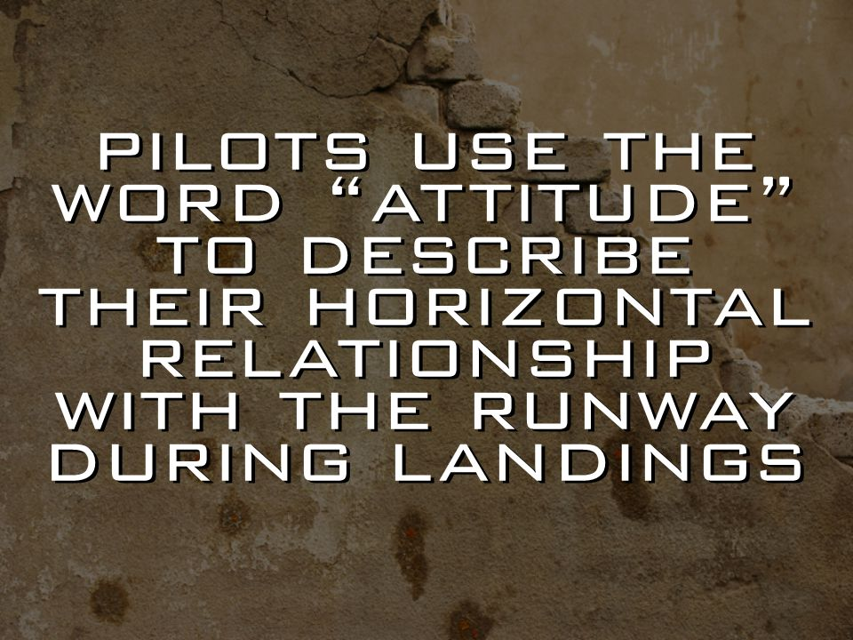 pilots use the word attitude to describe their horizontal relationship with the runway during landings