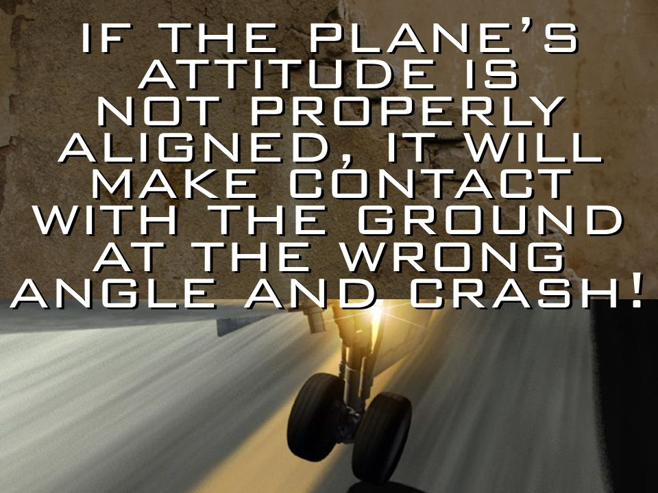 if the plane's attitude is not properly aligned, it will make contact with the ground at the wrong angle and crash!