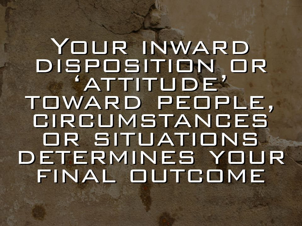 Your inward disposition or 'attitude' toward people, circumstances or situations determines your final outcome