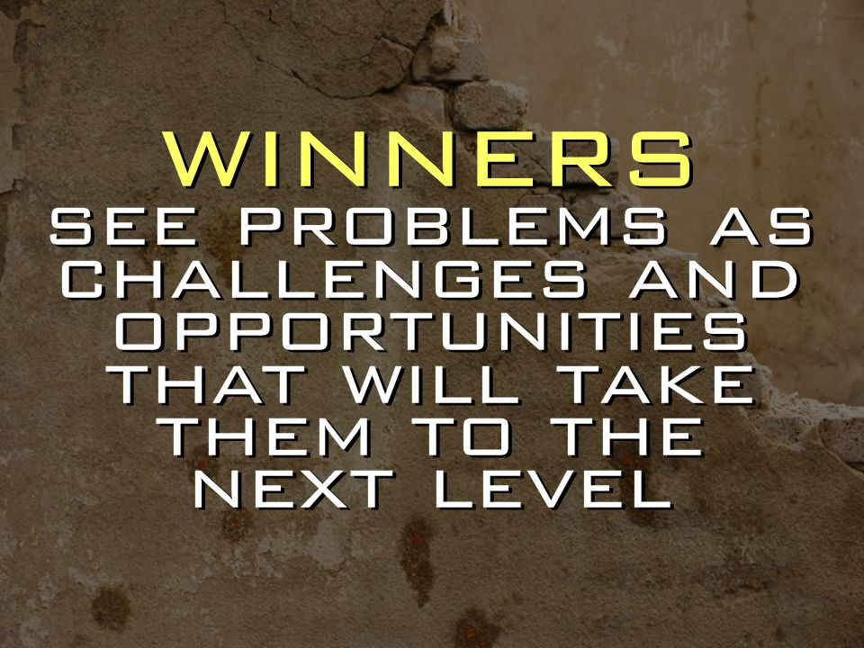 winners see problems as challenges and opportunities that will take them to the next level