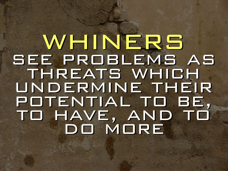 whiners see problems as threats which undermine their potential to be, to have, and to do more