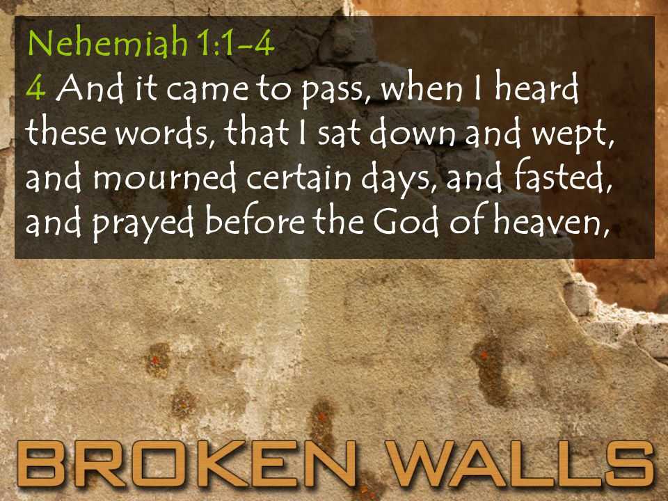Nehemiah 1:1-4 4 And it came to pass, when I heard these words, that I sat down and wept, and mourned certain days, and fasted, and prayed before the God of heaven,