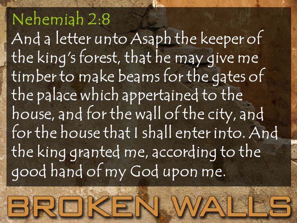 Nehemiah 2:8 And a letter unto Asaph the keeper of the king s forest, that he may give me timber to make beams for the gates of the palace which appertained to the house, and for the wall of the city, and for the house that I shall enter into.