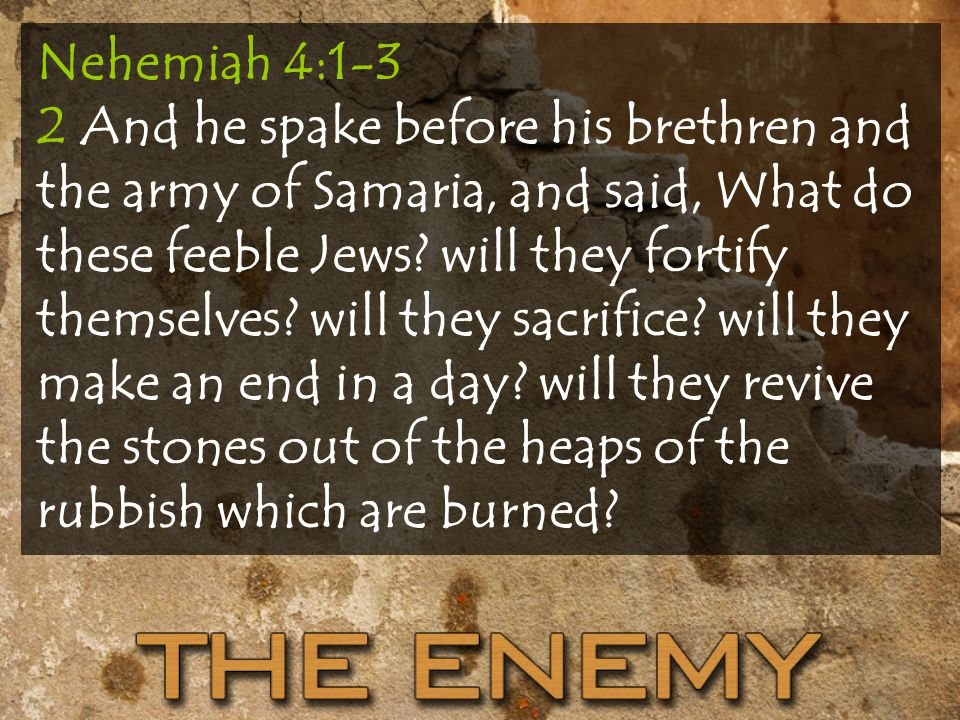 Nehemiah 4:1-3 2 And he spake before his brethren and the army of Samaria, and said, What do these feeble Jews.