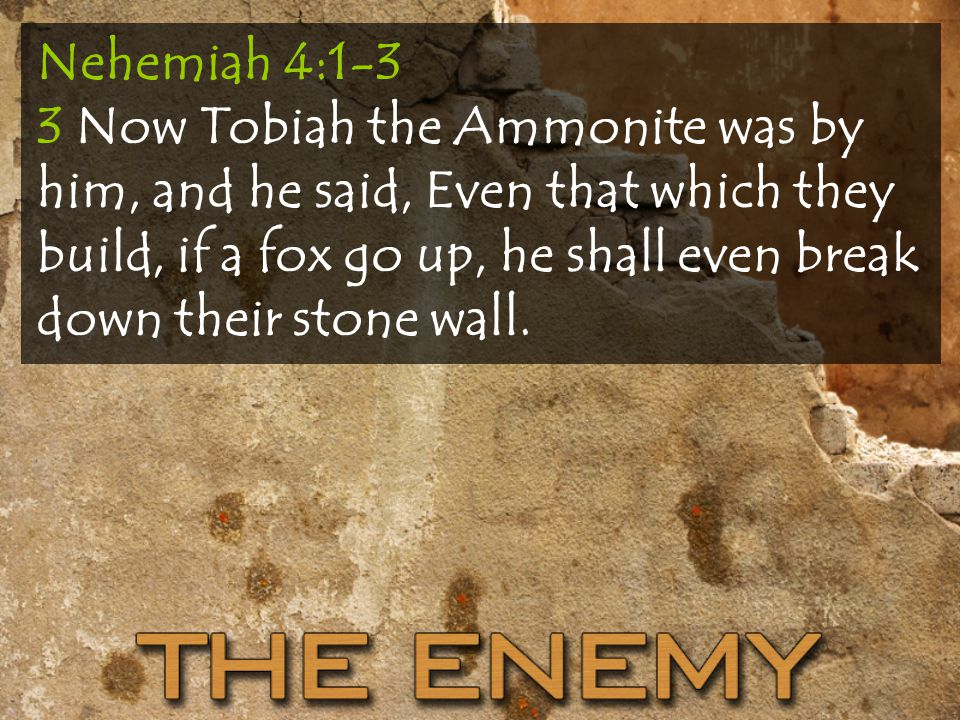 Nehemiah 4:1-3 3 Now Tobiah the Ammonite was by him, and he said, Even that which they build, if a fox go up, he shall even break down their stone wall.