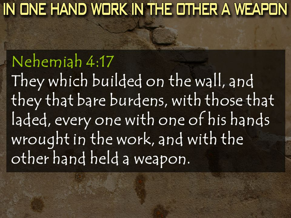 Nehemiah 4:17 They which builded on the wall, and they that bare burdens, with those that laded, every one with one of his hands wrought in the work, and with the other hand held a weapon.