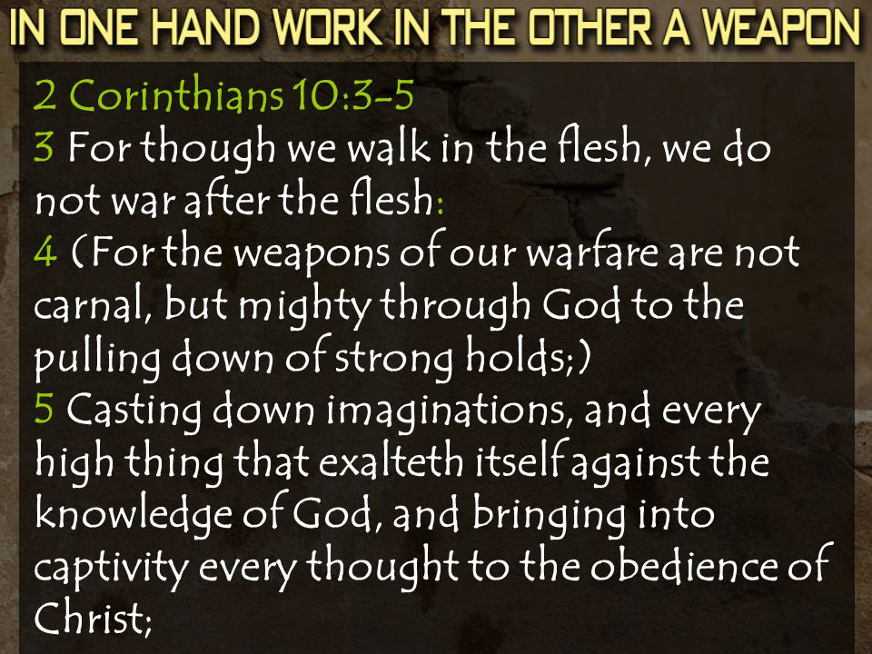 2 Corinthians 10:3-5 3 For though we walk in the flesh, we do not war after the flesh: