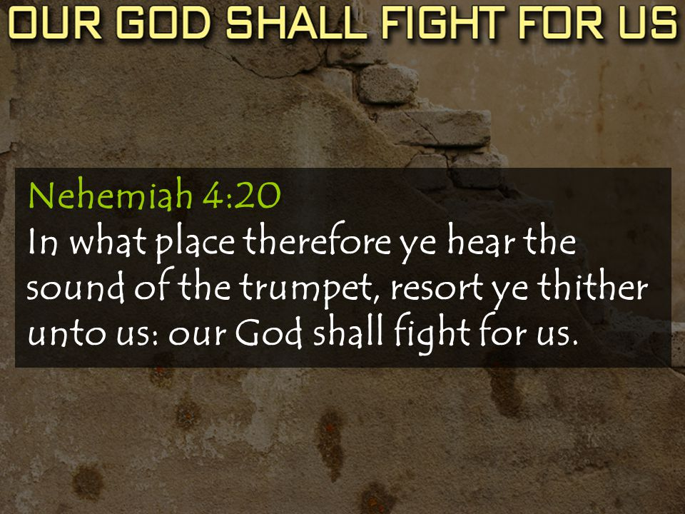 Nehemiah 4:20 In what place therefore ye hear the sound of the trumpet, resort ye thither unto us: our God shall fight for us.