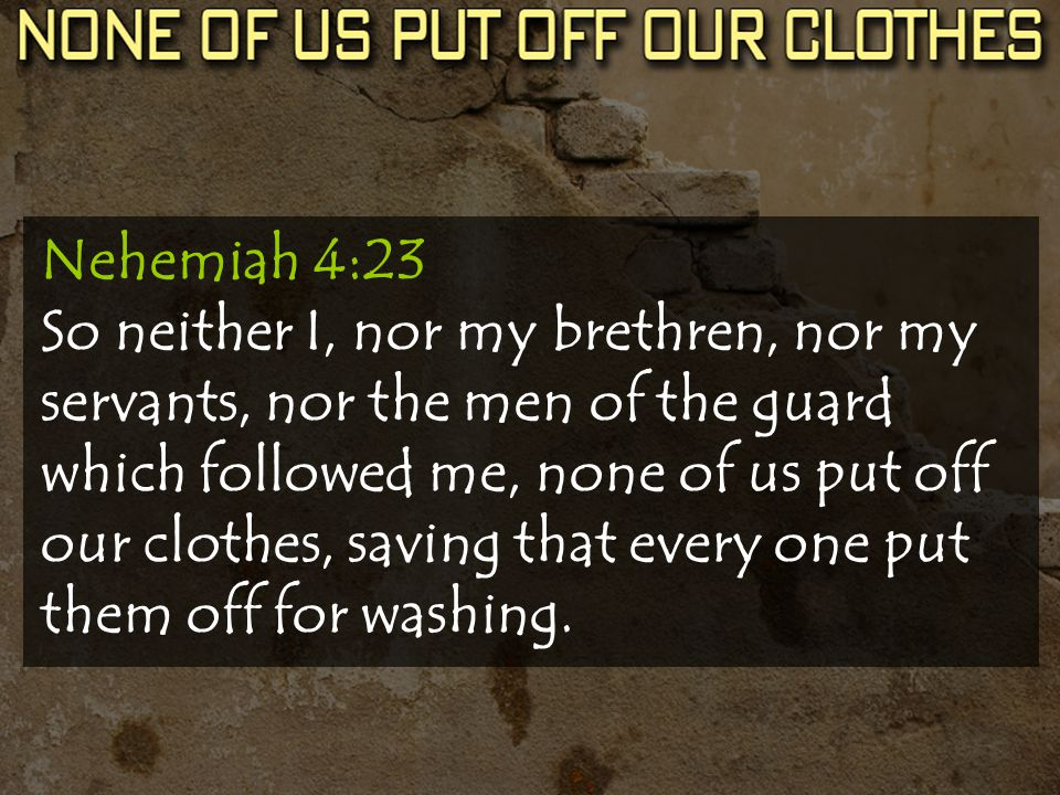 Nehemiah 4:23 So neither I, nor my brethren, nor my servants, nor the men of the guard which followed me, none of us put off our clothes, saving that every one put them off for washing.