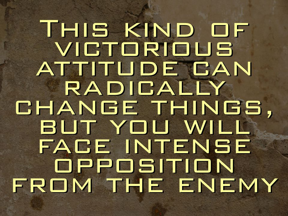 This kind of victorious attitude can radically change things, but you will face intense opposition from the enemy