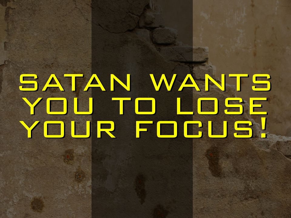 satan wants you to lose your focus!