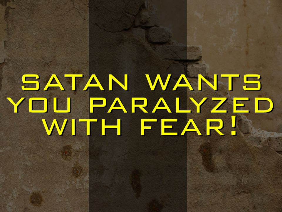 satan wants you paralyzed with fear!